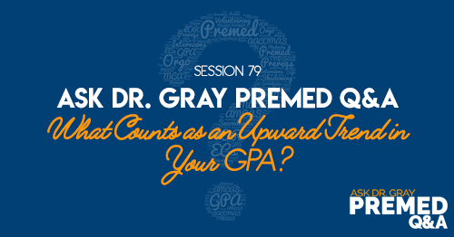 Ask Dr. Gray: Premed Q&A: What Counts as an Upward Trend in Your GPA?