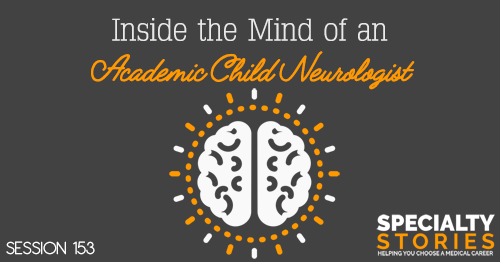 SS 153: Inside the Mind of an Academic Child Neurologist